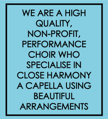 We are a high quality non profit, performance choir who specialise in close harmony a capella using beautiful arrangements